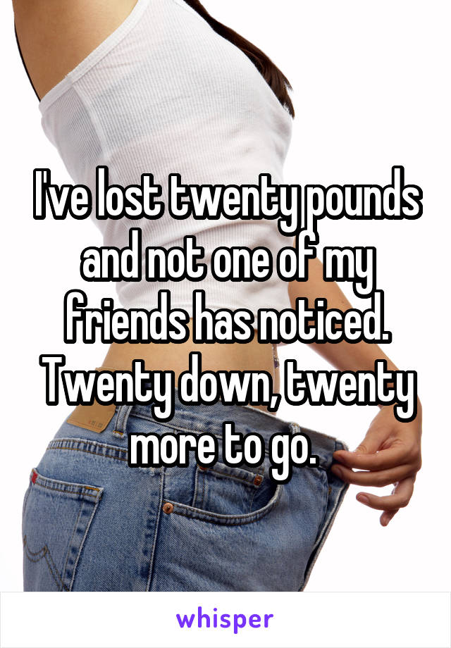 I've lost twenty pounds and not one of my friends has noticed. Twenty down, twenty more to go.