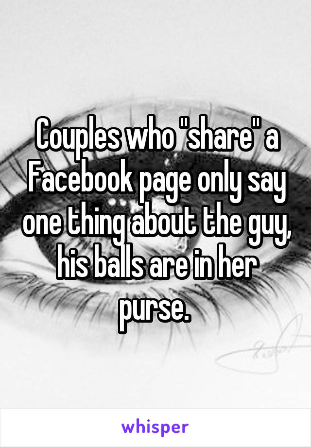"""Couples who """"share"""" a Facebook page only say one thing about the guy, his balls are in her purse."""