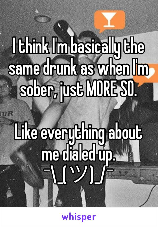 I think I'm basically the same drunk as when I'm sober, just MORE SO.  Like everything about me dialed up.  ¯\_(ツ)_/¯
