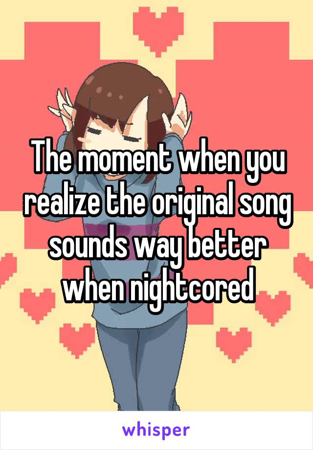 The moment when you realize the original song sounds way better when nightcored