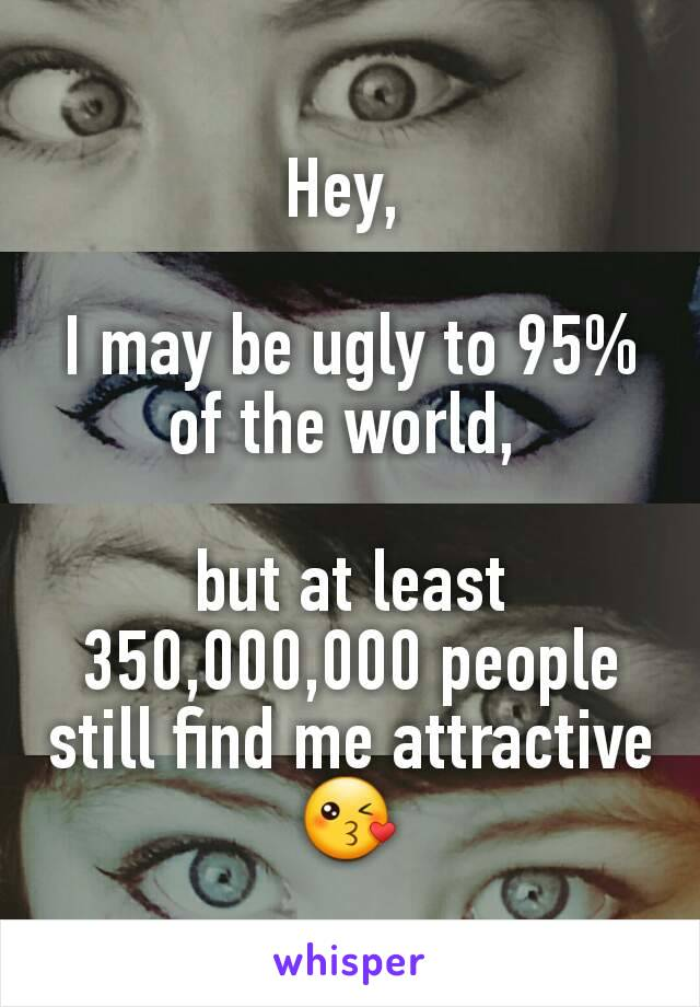Hey,   I may be ugly to 95% of the world,   but at least 350,000,000 people still find me attractive 😘