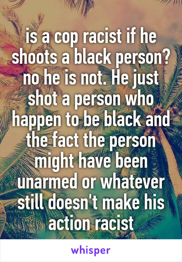 is a cop racist if he shoots a black person? no he is not. He just shot a person who happen to be black and the fact the person might have been unarmed or whatever still doesn't make his action racist