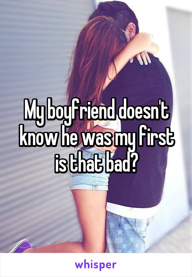 My boyfriend doesn't know he was my first is that bad?