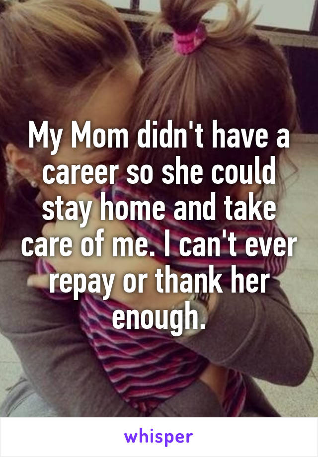 My Mom didn't have a career so she could stay home and take care of me. I can't ever repay or thank her enough.