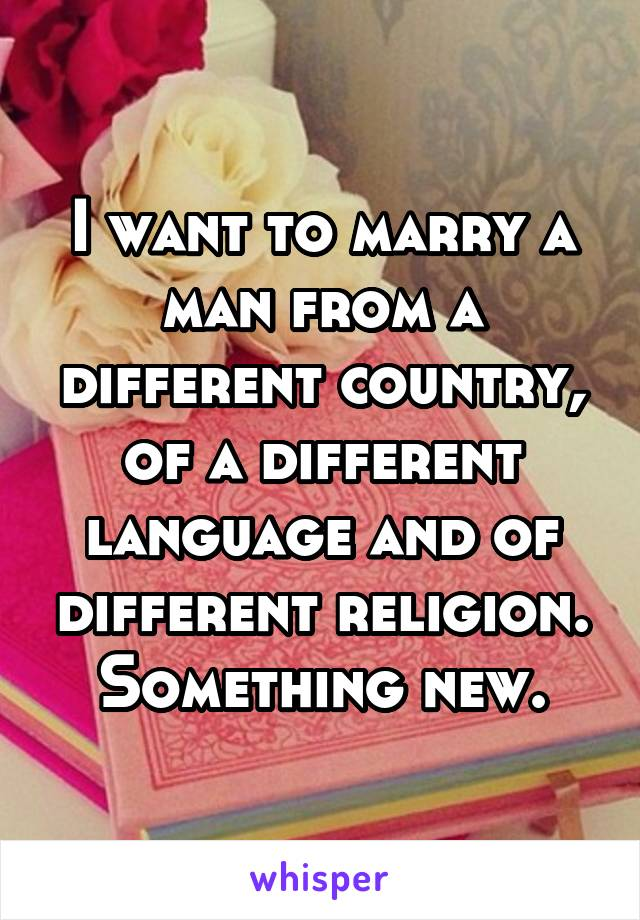 I want to marry a man from a different country, of a different language and of different religion. Something new.