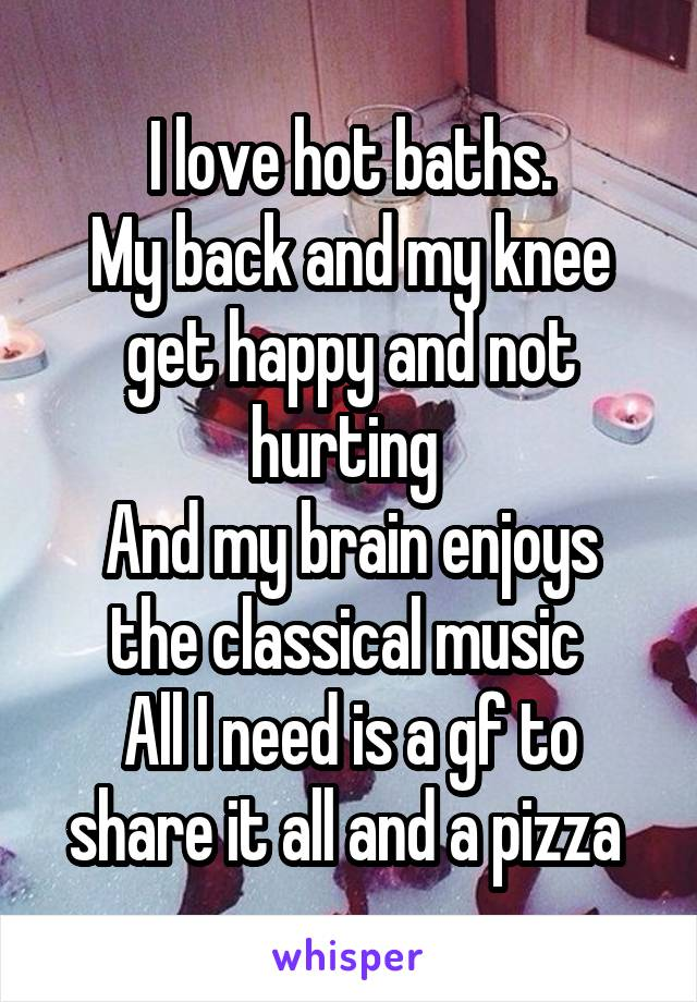I love hot baths. My back and my knee get happy and not hurting  And my brain enjoys the classical music  All I need is a gf to share it all and a pizza