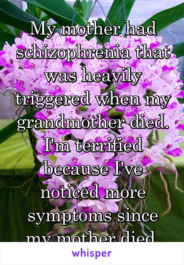 My mother had schizophrenia that was heavily triggered when my grandmother died. I'm terrified because I've noticed more symptoms since my mother died.