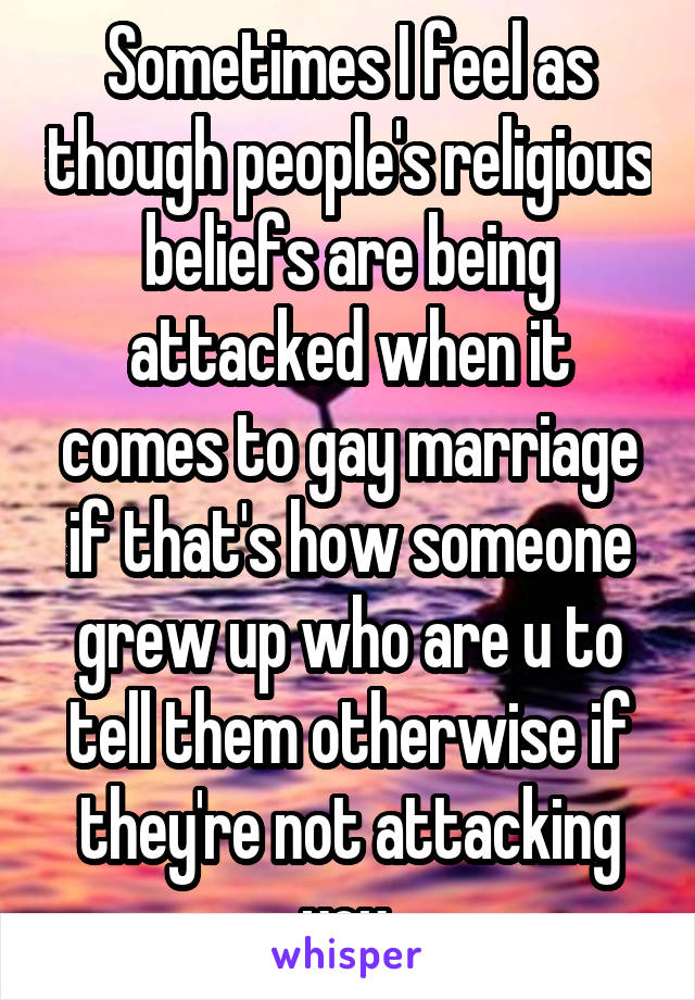 Sometimes I feel as though people's religious beliefs are being attacked when it comes to gay marriage if that's how someone grew up who are u to tell them otherwise if they're not attacking you.