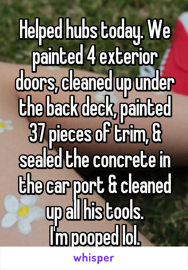 Helped hubs today. We painted 4 exterior doors, cleaned up under the back deck, painted 37 pieces of trim, & sealed the concrete in the car port & cleaned up all his tools. I'm pooped lol.