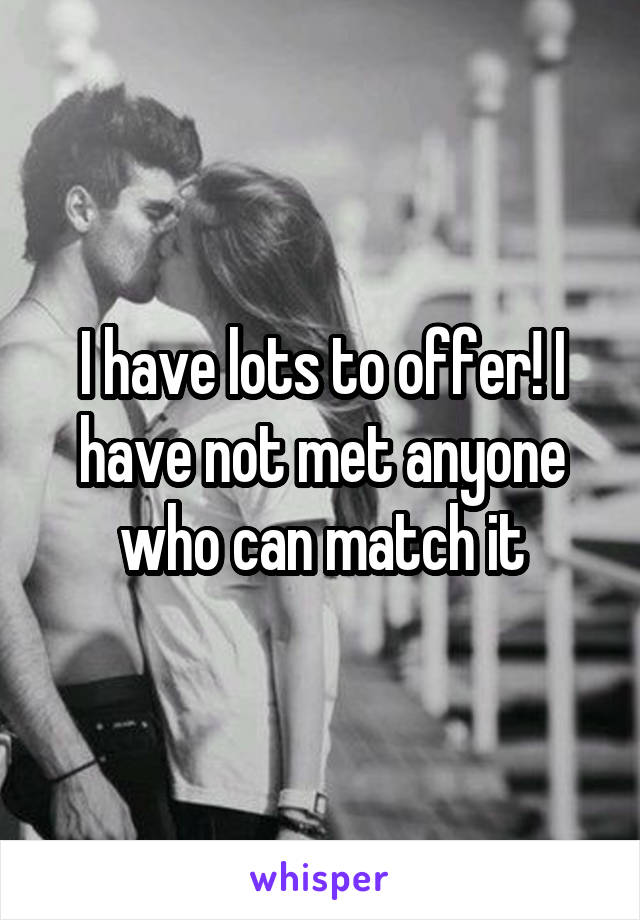 I have lots to offer! I have not met anyone who can match it