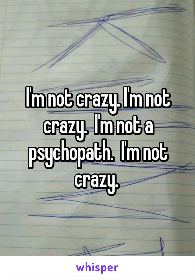 I'm not crazy. I'm not crazy.  I'm not a psychopath.  I'm not crazy.