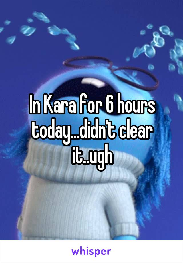In Kara for 6 hours today...didn't clear it..ugh