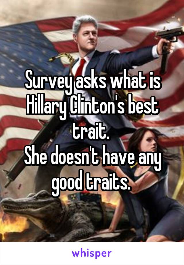 Survey asks what is Hillary Clinton's best trait.  She doesn't have any good traits.