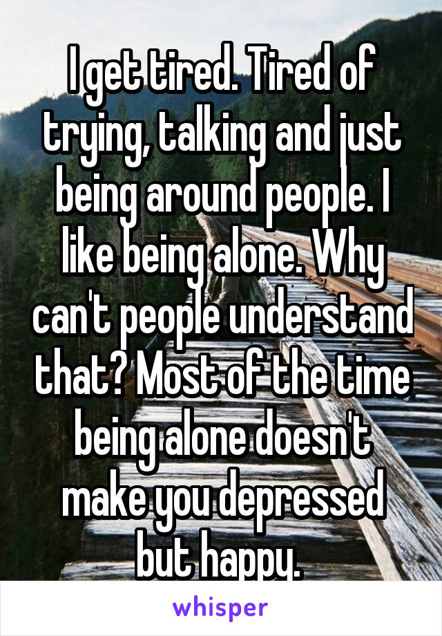 I get tired. Tired of trying, talking and just being around people. I like being alone. Why can't people understand that? Most of the time being alone doesn't make you depressed but happy.