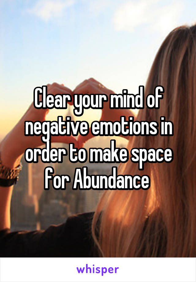 Clear your mind of negative emotions in order to make space for Abundance