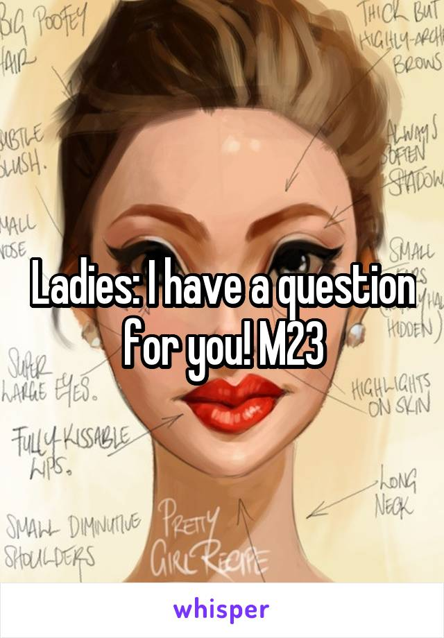 Ladies: I have a question for you! M23