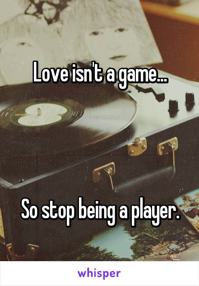 Love isn't a game...     So stop being a player.