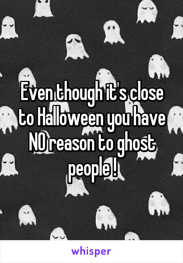 Even though it's close to Halloween you have NO reason to ghost people !