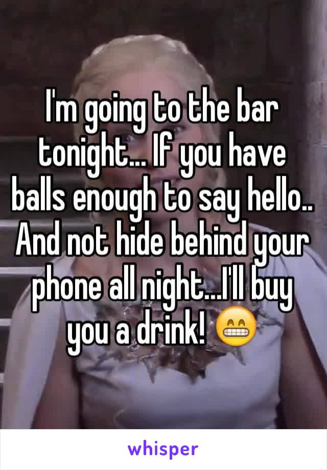 I'm going to the bar tonight... If you have balls enough to say hello.. And not hide behind your phone all night...I'll buy you a drink! 😁