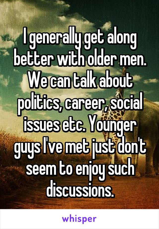 I generally get along better with older men. We can talk about politics, career, social issues etc. Younger guys I've met just don't seem to enjoy such discussions.