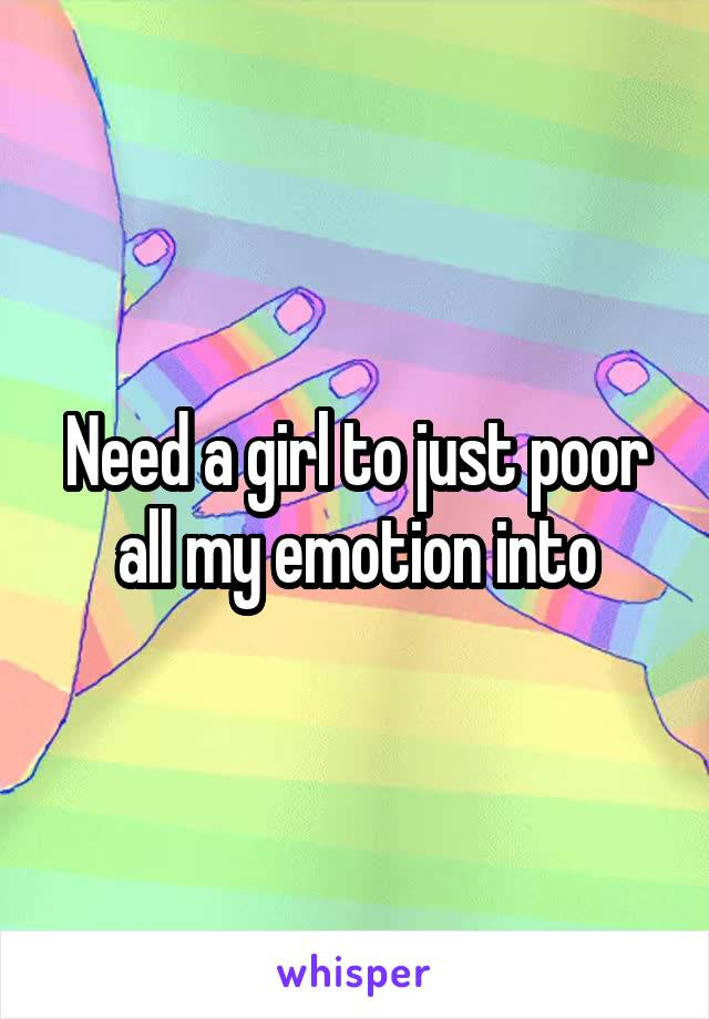 Need a girl to just poor all my emotion into