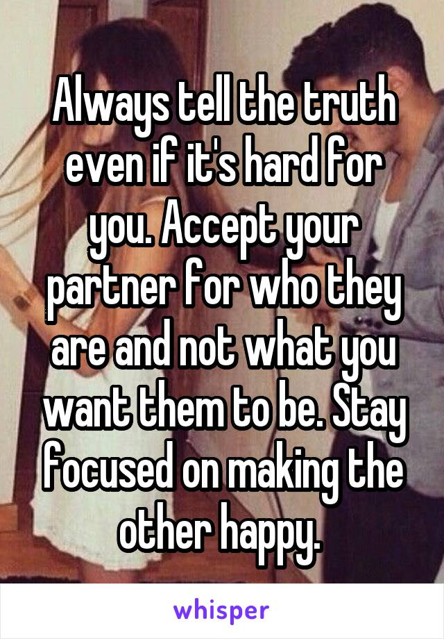 Always tell the truth even if it's hard for you. Accept your partner for who they are and not what you want them to be. Stay focused on making the other happy.