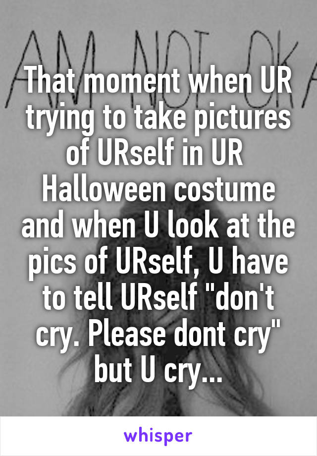 "That moment when UR trying to take pictures of URself in UR  Halloween costume and when U look at the pics of URself, U have to tell URself ""don't cry. Please dont cry"" but U cry..."