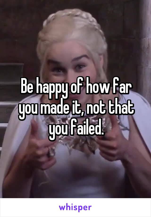 Be happy of how far you made it, not that you failed.