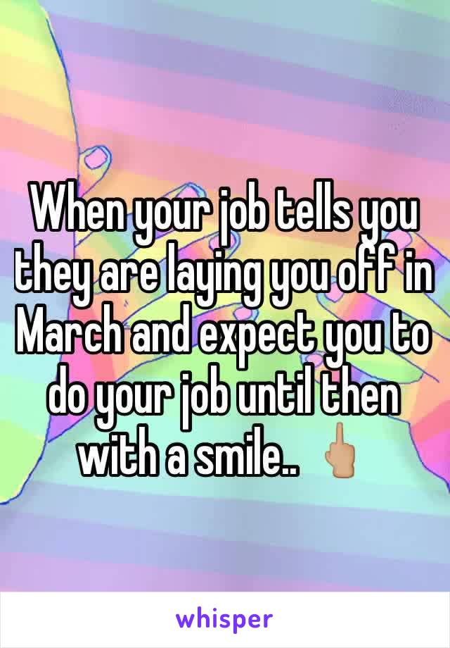 When your job tells you they are laying you off in March and expect you to do your job until then with a smile.. 🖕🏼
