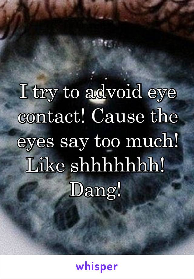 I try to advoid eye contact! Cause the eyes say too much! Like shhhhhhh!  Dang!