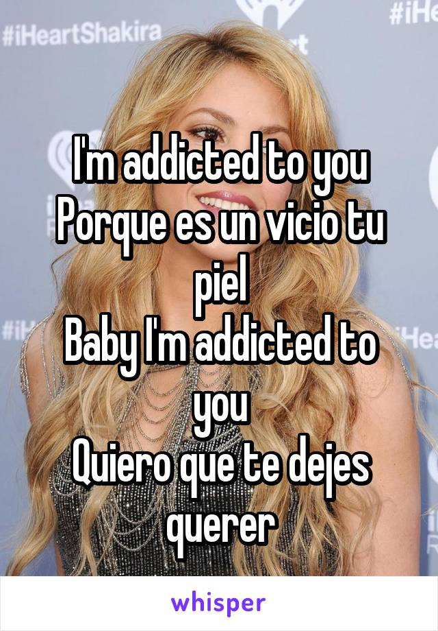 I'm addicted to you Porque es un vicio tu piel Baby I'm addicted to you Quiero que te dejes querer