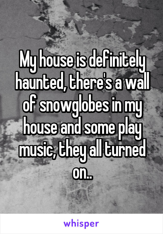 My house is definitely haunted, there's a wall of snowglobes in my house and some play music, they all turned on..