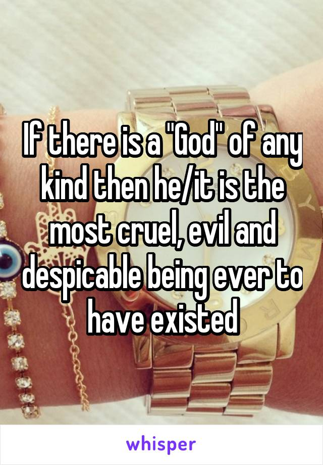 "If there is a ""God"" of any kind then he/it is the most cruel, evil and despicable being ever to have existed"