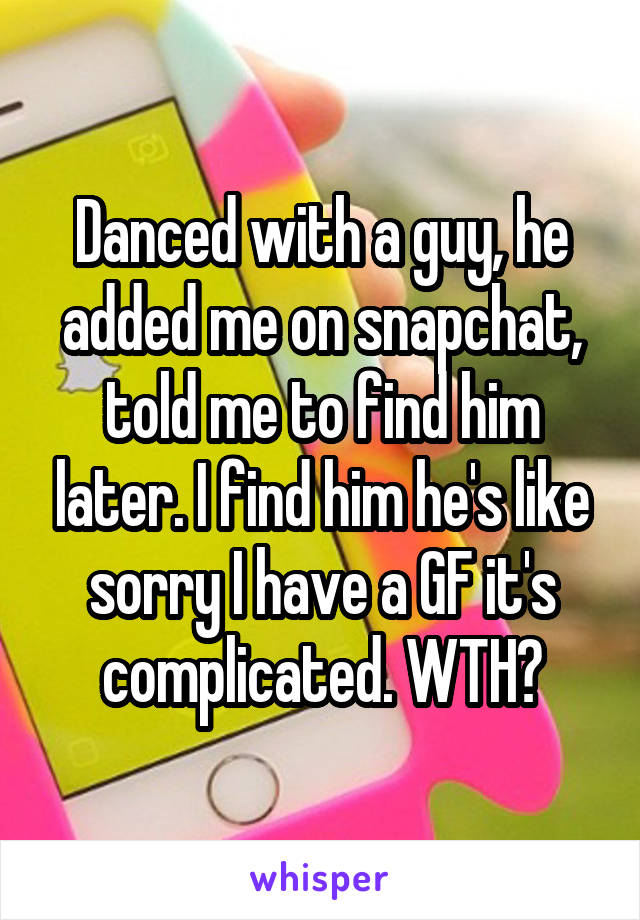 Danced with a guy, he added me on snapchat, told me to find him later. I find him he's like sorry I have a GF it's complicated. WTH?