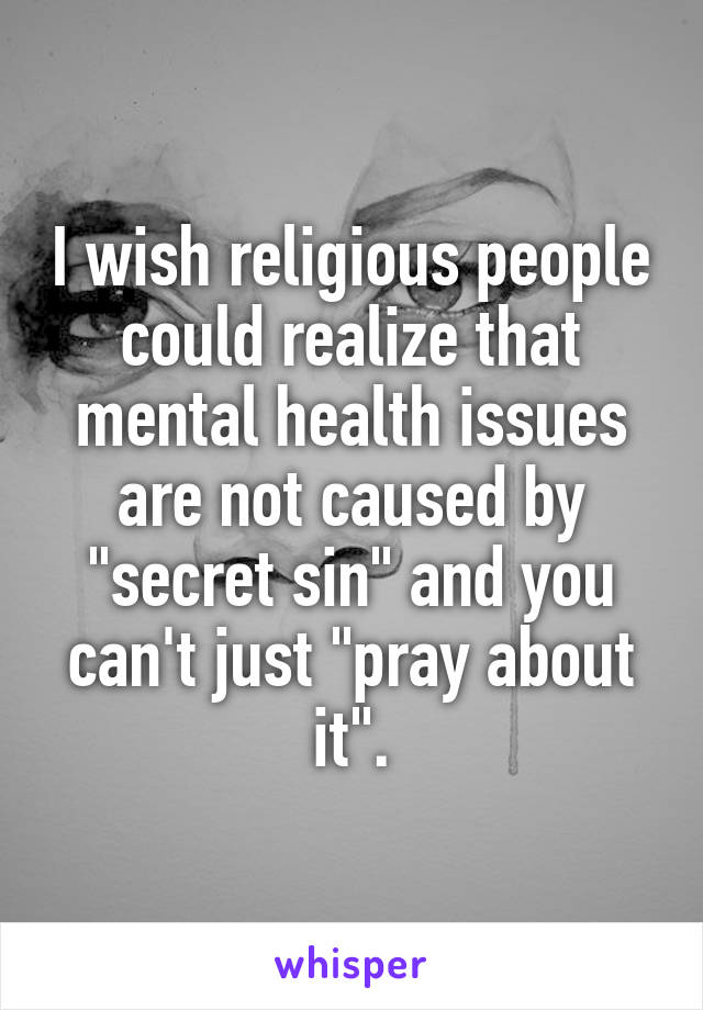 "I wish religious people could realize that mental health issues are not caused by ""secret sin"" and you can't just ""pray about it""."