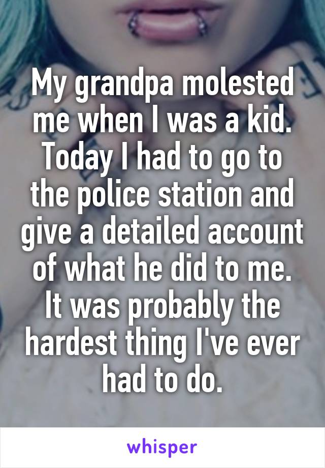 My grandpa molested me when I was a kid. Today I had to go to the police station and give a detailed account of what he did to me. It was probably the hardest thing I've ever had to do.