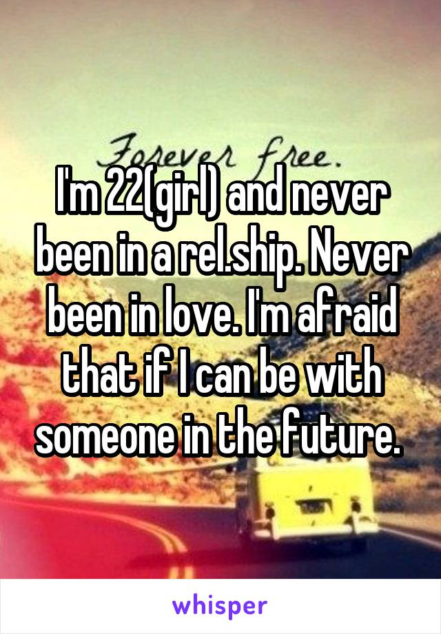 I'm 22(girl) and never been in a rel.ship. Never been in love. I'm afraid that if I can be with someone in the future.
