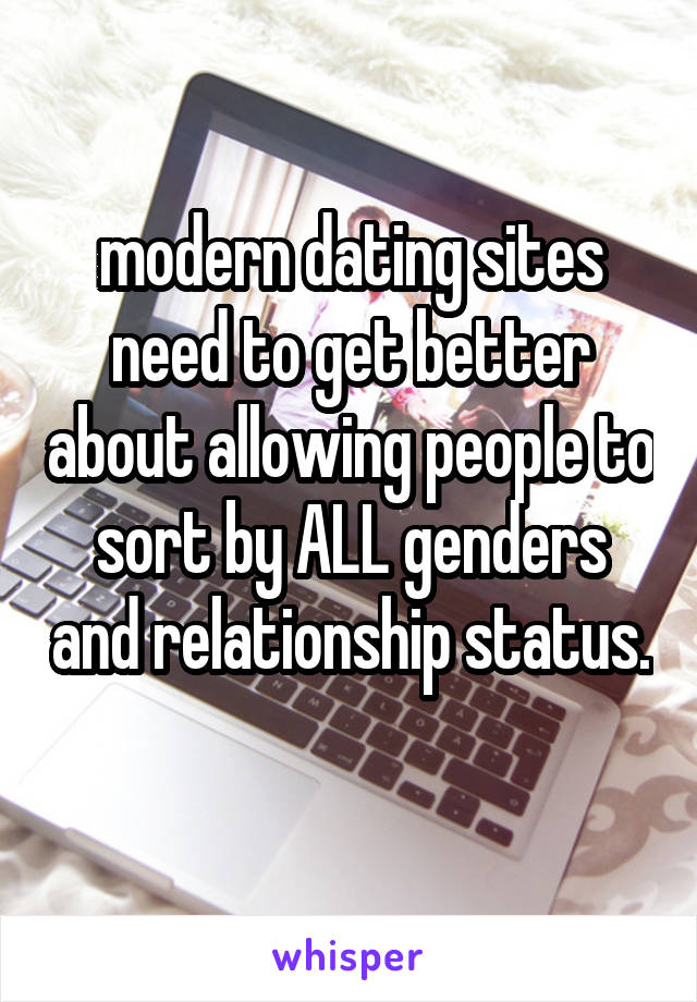 modern dating sites need to get better about allowing people to sort by ALL genders and relationship status.