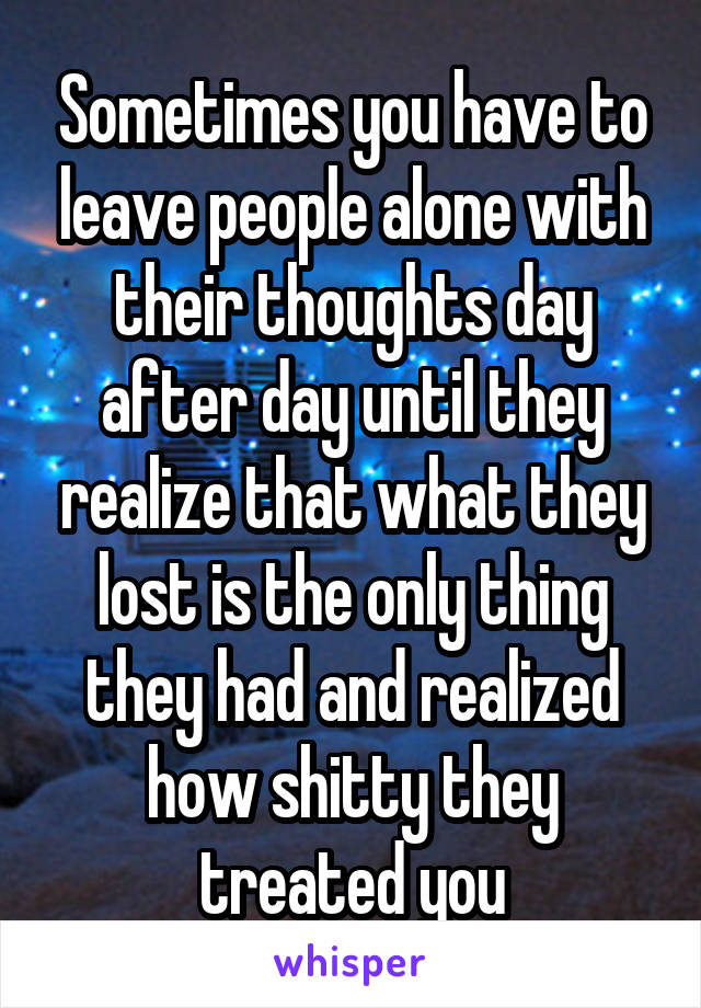 Sometimes you have to leave people alone with their thoughts day after day until they realize that what they lost is the only thing they had and realized how shitty they treated you