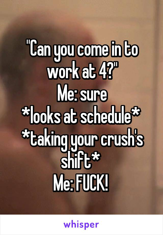 """Can you come in to work at 4?"" Me: sure *looks at schedule*  *taking your crush's shift*  Me: FUCK!"