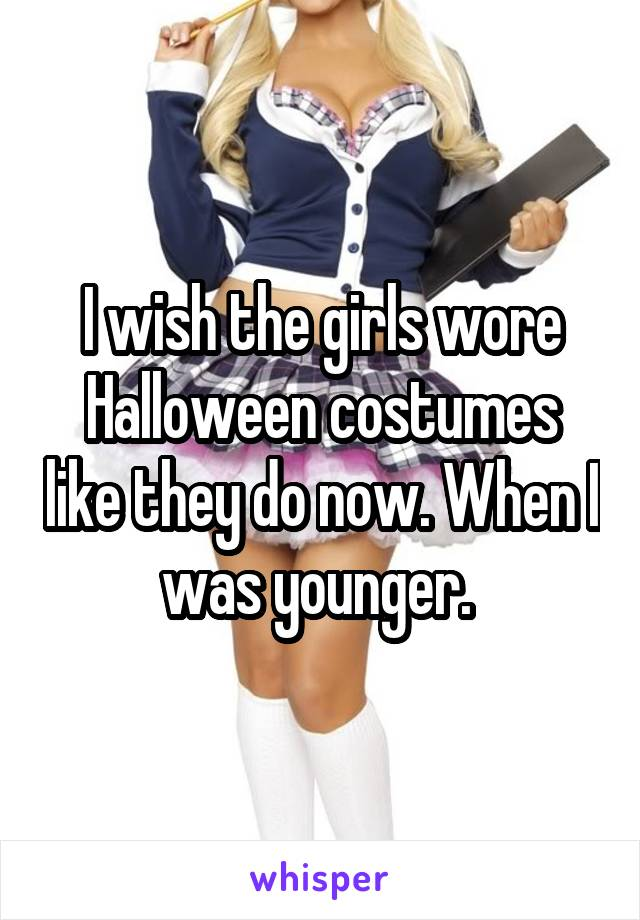 I wish the girls wore Halloween costumes like they do now. When I was younger.