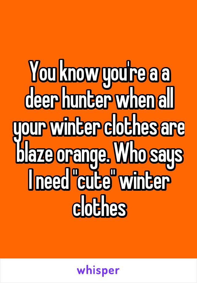 """You know you're a a deer hunter when all your winter clothes are blaze orange. Who says I need """"cute"""" winter clothes"""