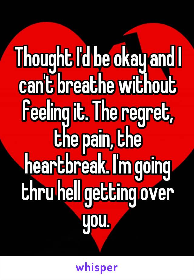 Thought I'd be okay and I can't breathe without feeling it. The regret, the pain, the heartbreak. I'm going thru hell getting over you.