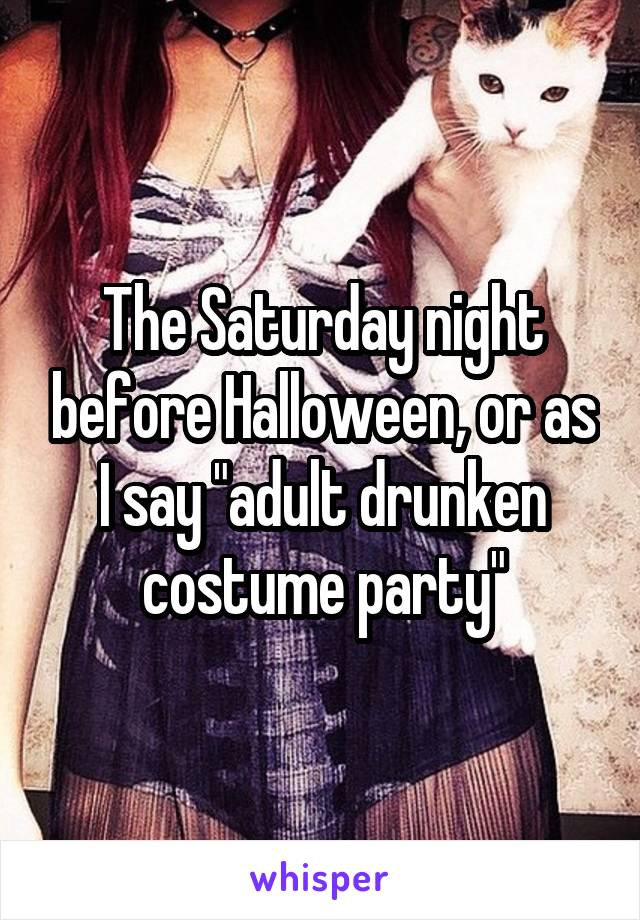 """The Saturday night before Halloween, or as I say """"adult drunken costume party"""""""
