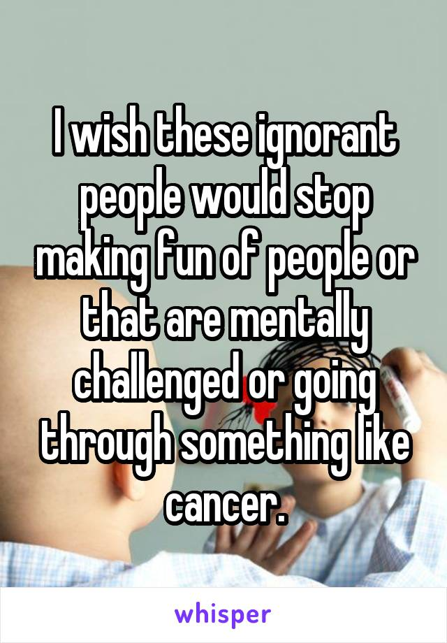 I wish these ignorant people would stop making fun of people or that are mentally challenged or going through something like cancer.