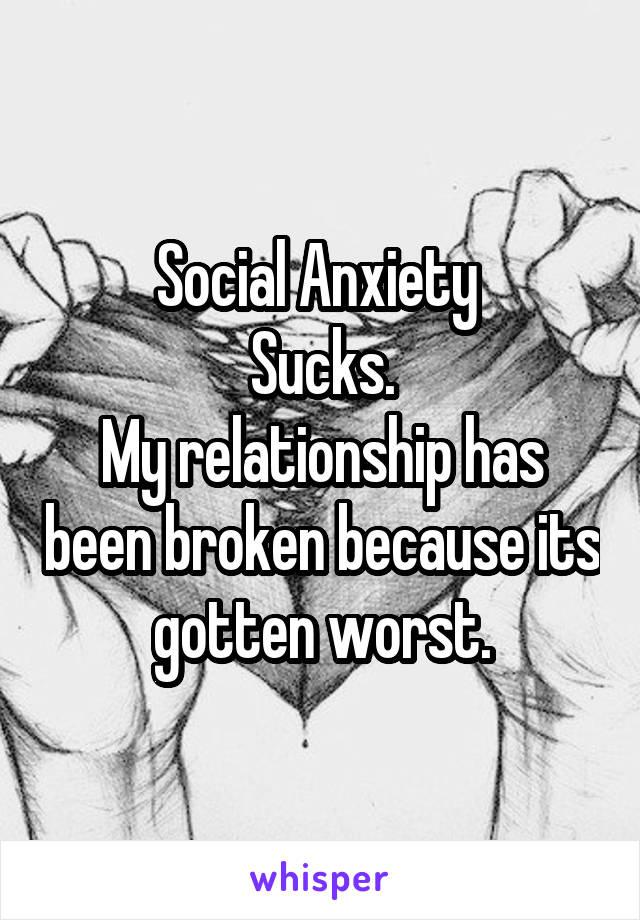 Social Anxiety  Sucks. My relationship has been broken because its gotten worst.
