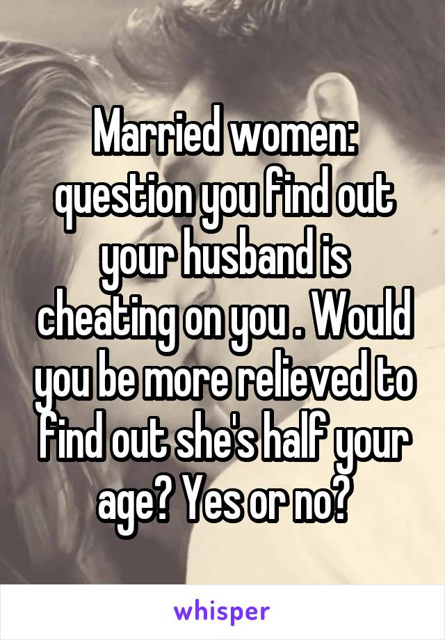 Married women: question you find out your husband is cheating on you . Would you be more relieved to find out she's half your age? Yes or no?