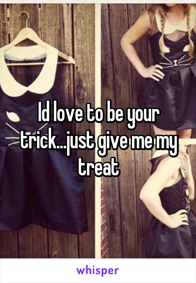 Id love to be your trick...just give me my treat