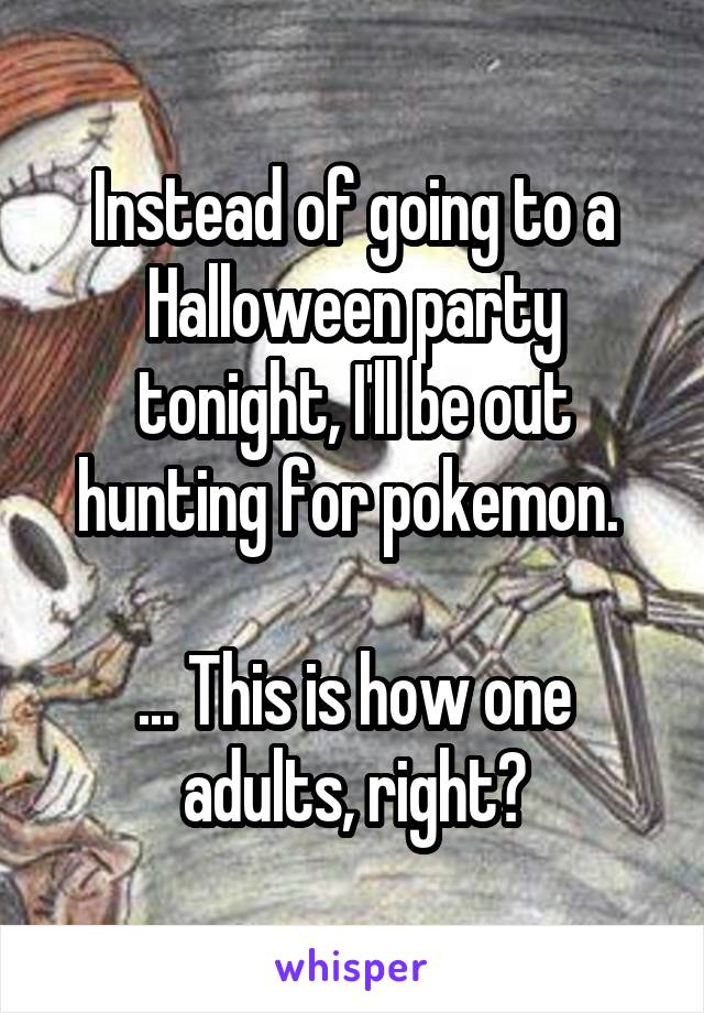 Instead of going to a Halloween party tonight, I'll be out hunting for pokemon.   ... This is how one adults, right?
