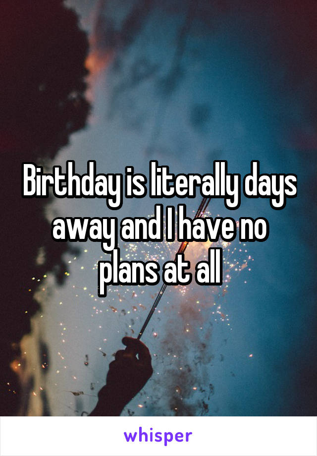 Birthday is literally days away and I have no plans at all